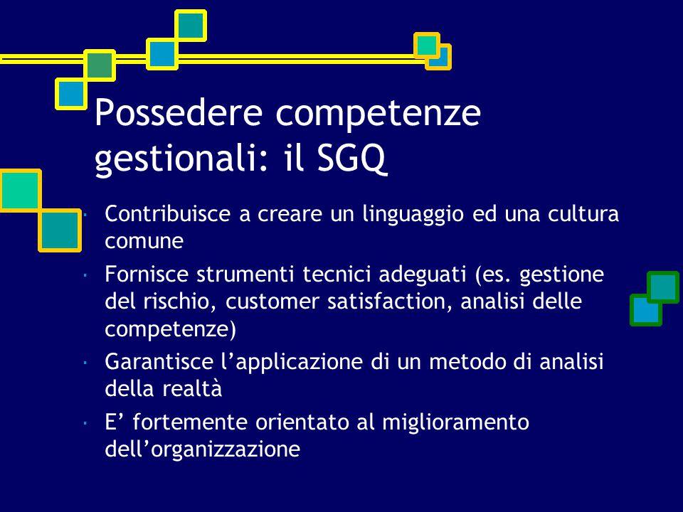 Possedere competenze gestionali: il SGQ  Contribuisce a creare un linguaggio ed una cultura comune  Fornisce strumenti tecnici adeguati (es. gestion