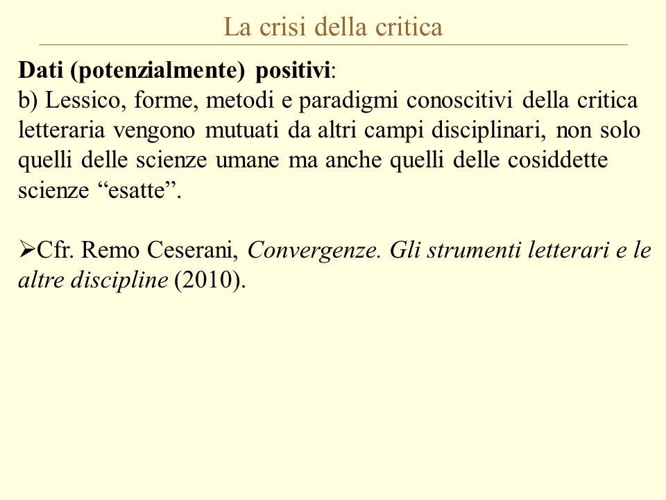 La crisi della critica Dati (potenzialmente) positivi: b) Lessico, forme, metodi e paradigmi conoscitivi della critica letteraria vengono mutuati da a