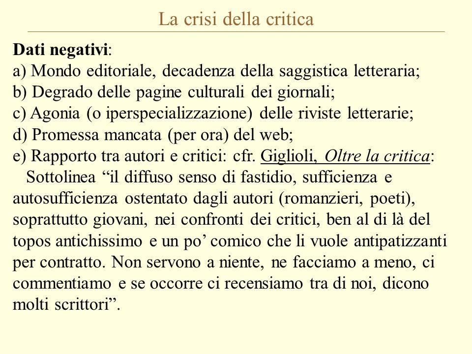 La crisi della critica Dati negativi: a) Mondo editoriale, decadenza della saggistica letteraria; b) Degrado delle pagine culturali dei giornali; c) A