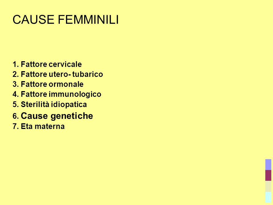 CAUSE FEMMINILI 1. Fattore cervicale 2. Fattore utero- tubarico 3. Fattore ormonale 4. Fattore immunologico 5. Sterilità idiopatica 6. Cause genetiche