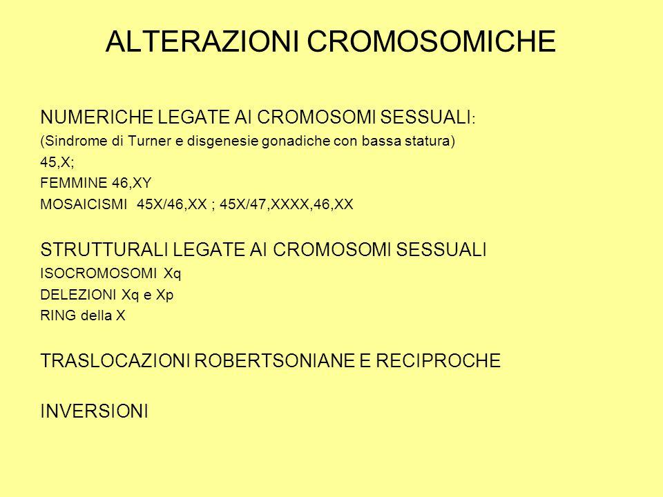 ALTERAZIONI CROMOSOMICHE NUMERICHE LEGATE AI CROMOSOMI SESSUALI : (Sindrome di Turner e disgenesie gonadiche con bassa statura) 45,X; FEMMINE 46,XY MOSAICISMI 45X/46,XX ; 45X/47,XXXX,46,XX STRUTTURALI LEGATE AI CROMOSOMI SESSUALI ISOCROMOSOMI Xq DELEZIONI Xq e Xp RING della X TRASLOCAZIONI ROBERTSONIANE E RECIPROCHE INVERSIONI