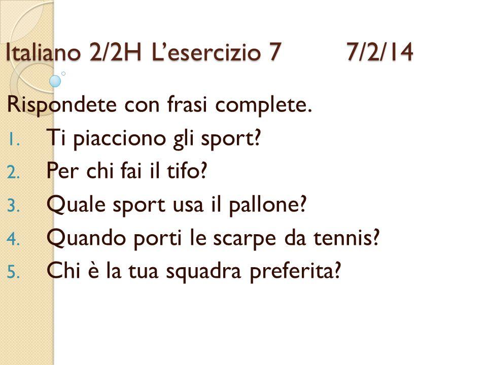 Italiano 2/2HL'esercizio 7 7/2/14 Rispondete con frasi complete. 1. Ti piacciono gli sport? 2. Per chi fai il tifo? 3. Quale sport usa il pallone? 4.