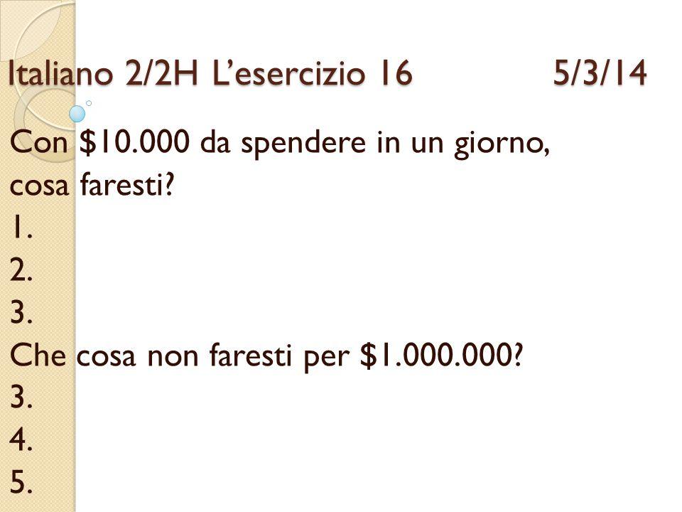 Italiano 2/2HL'esercizio 16 5/3/14 Con $10.000 da spendere in un giorno, cosa faresti? 1. 2. 3. Che cosa non faresti per $1.000.000? 3. 4. 5.