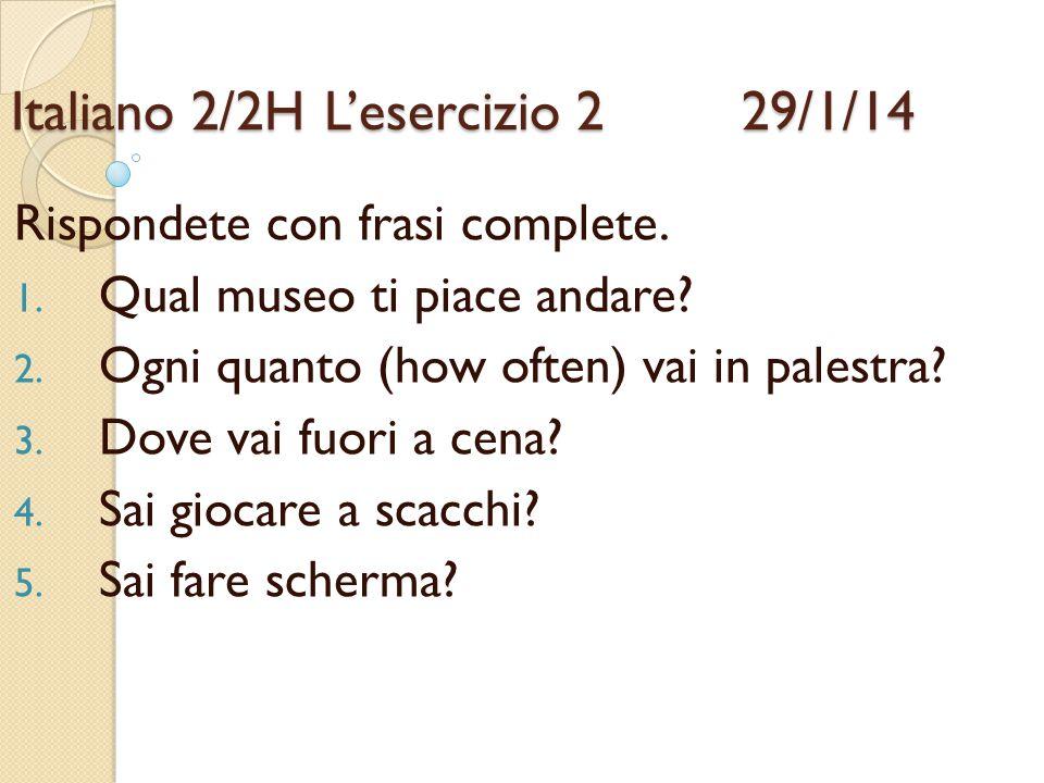 Italiano 2/2HL'esercizio 2 29/1/14 Rispondete con frasi complete. 1. Qual museo ti piace andare? 2. Ogni quanto (how often) vai in palestra? 3. Dove v