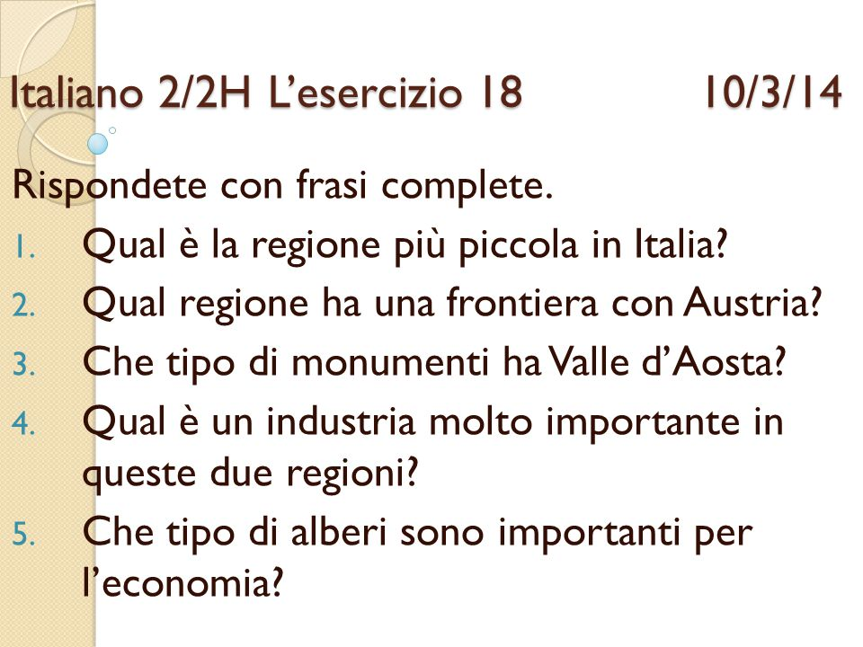 Italiano 2/2HL'esercizio 18 10/3/14 Rispondete con frasi complete. 1. Qual è la regione più piccola in Italia? 2. Qual regione ha una frontiera con Au