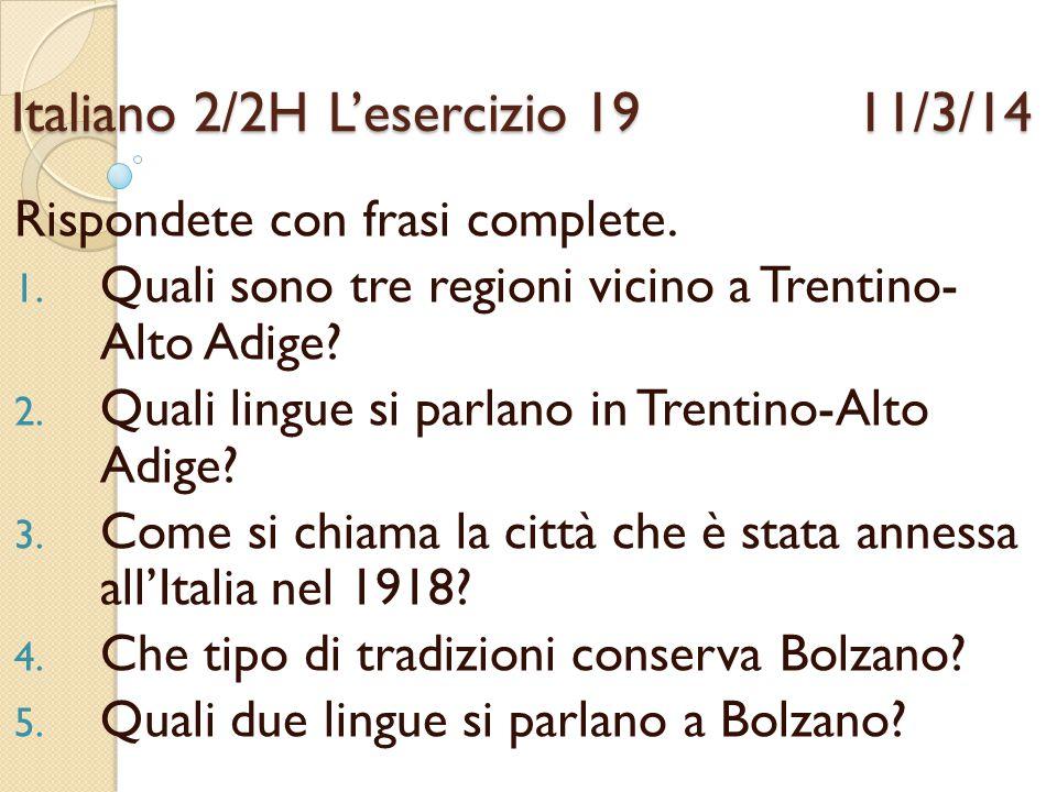 Italiano 2/2HL'esercizio 19 11/3/14 Rispondete con frasi complete. 1. Quali sono tre regioni vicino a Trentino- Alto Adige? 2. Quali lingue si parlano
