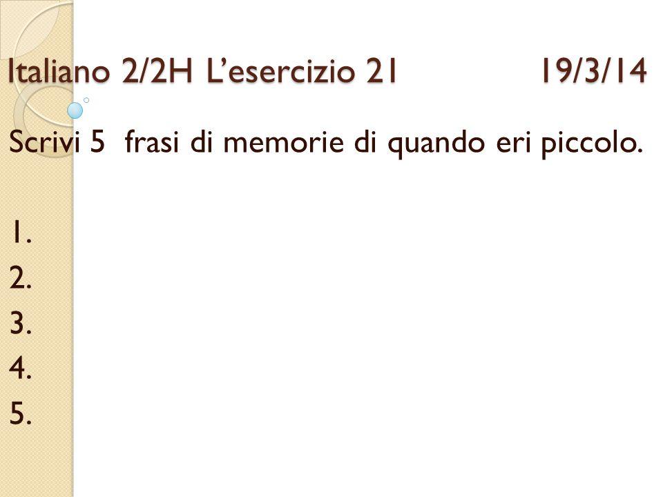 Italiano 2/2HL'esercizio 21 19/3/14 Scrivi 5 frasi di memorie di quando eri piccolo. 1. 2. 3. 4. 5.