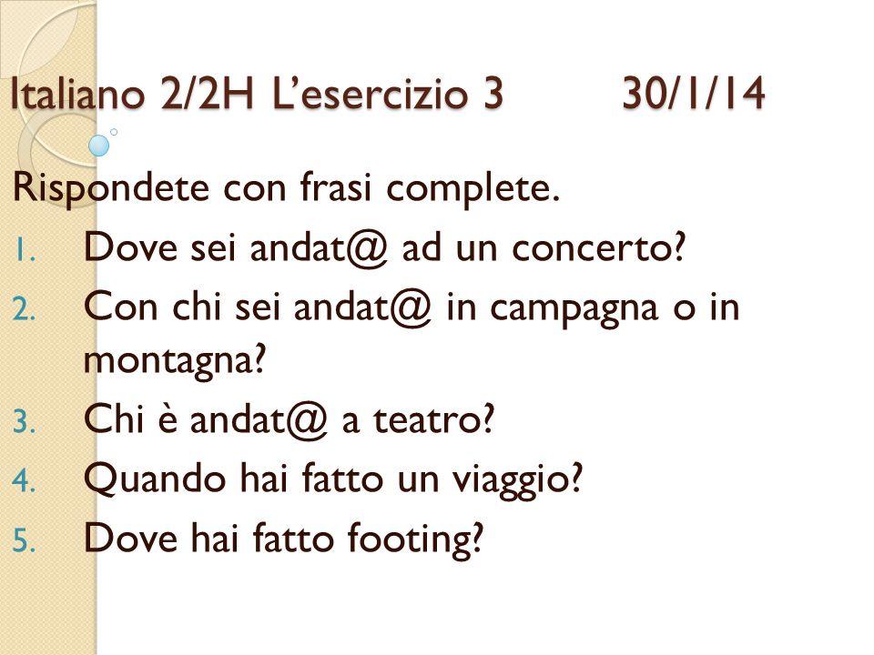 Italiano 2/2HL'esercizio 3 30/1/14 Rispondete con frasi complete. 1. Dove sei andat@ ad un concerto? 2. Con chi sei andat@ in campagna o in montagna?