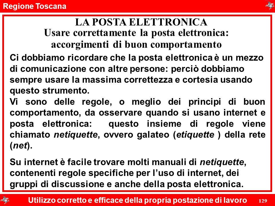 Regione Toscana Utilizzo corretto e efficace della propria postazione di lavoro 129 LA POSTA ELETTRONICA Ci dobbiamo ricordare che la posta elettronic