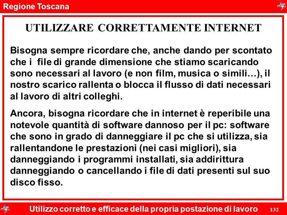 Regione Toscana Utilizzo corretto e efficace della propria postazione di lavoro 132 UTILIZZARE CORRETTAMENTE INTERNET Bisogna sempre ricordare che, an
