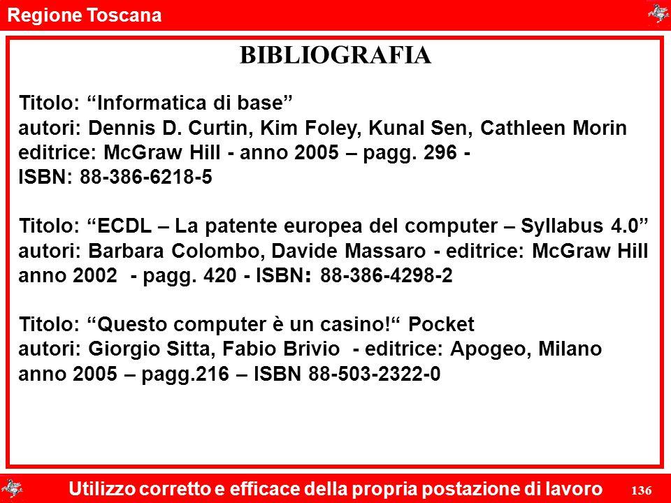 """Regione Toscana Utilizzo corretto e efficace della propria postazione di lavoro 136 BIBLIOGRAFIA Titolo: """"Informatica di base"""" autori: Dennis D. Curti"""