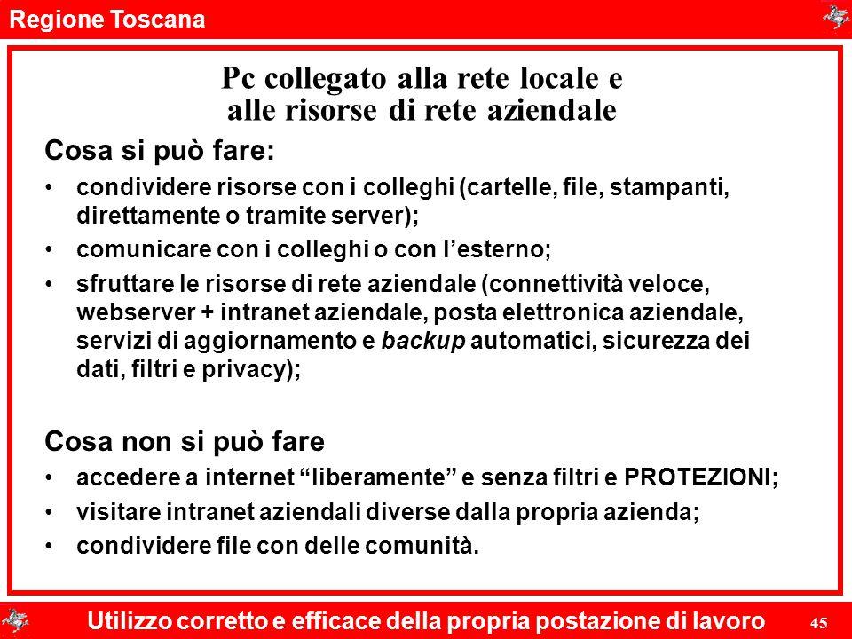 Regione Toscana Utilizzo corretto e efficace della propria postazione di lavoro 45 Pc collegato alla rete locale e alle risorse di rete aziendale Cosa