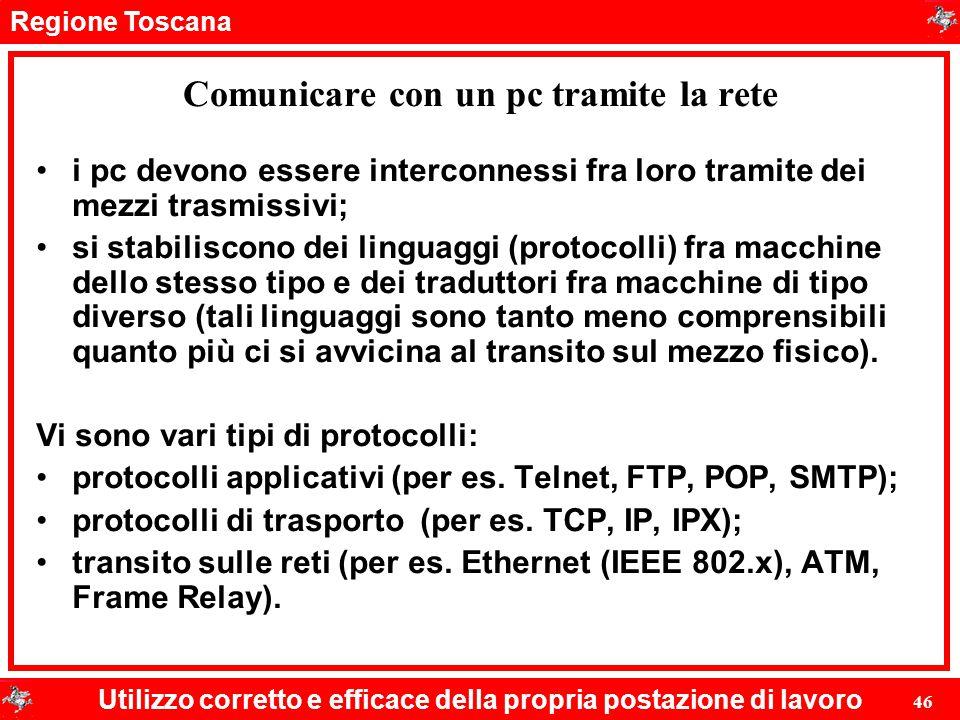 Regione Toscana Utilizzo corretto e efficace della propria postazione di lavoro 46 Comunicare con un pc tramite la rete i pc devono essere interconnes
