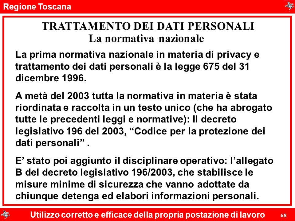 Regione Toscana Utilizzo corretto e efficace della propria postazione di lavoro 68 TRATTAMENTO DEI DATI PERSONALI La prima normativa nazionale in mate