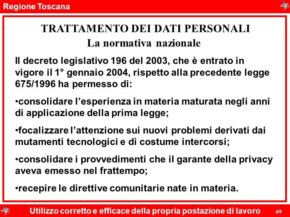 Regione Toscana Utilizzo corretto e efficace della propria postazione di lavoro 69 TRATTAMENTO DEI DATI PERSONALI Il decreto legislativo 196 del 2003,