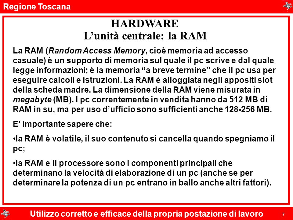 Regione Toscana Utilizzo corretto e efficace della propria postazione di lavoro 7 HARDWARE L'unità centrale: la RAM La RAM (Random Access Memory, cioè