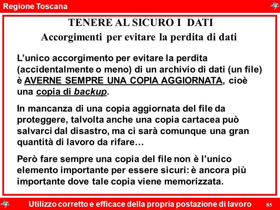 Regione Toscana Utilizzo corretto e efficace della propria postazione di lavoro 85 TENERE AL SICURO I DATI L'unico accorgimento per evitare la perdita