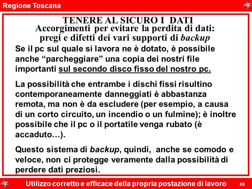 Regione Toscana Utilizzo corretto e efficace della propria postazione di lavoro 88 TENERE AL SICURO I DATI Se il pc sul quale si lavora ne è dotato, è