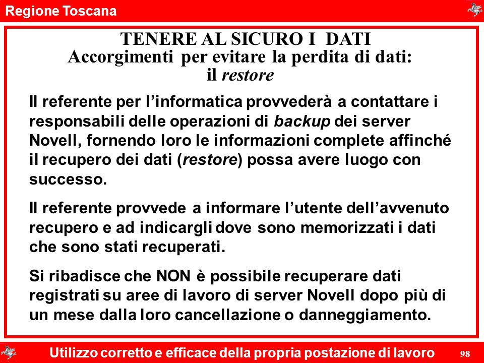 Regione Toscana Utilizzo corretto e efficace della propria postazione di lavoro 98 TENERE AL SICURO I DATI Il referente per l'informatica provvederà a