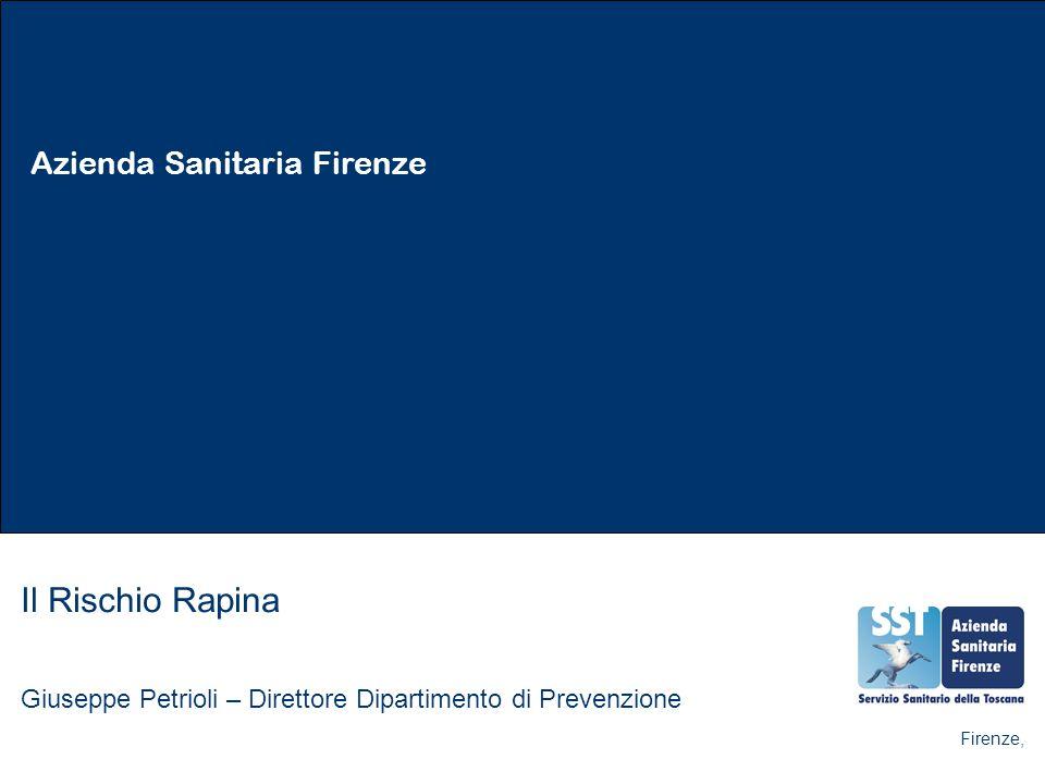 Azienda Sanitaria Firenze Il Rischio Rapina Giuseppe Petrioli – Direttore Dipartimento di Prevenzione Firenze,