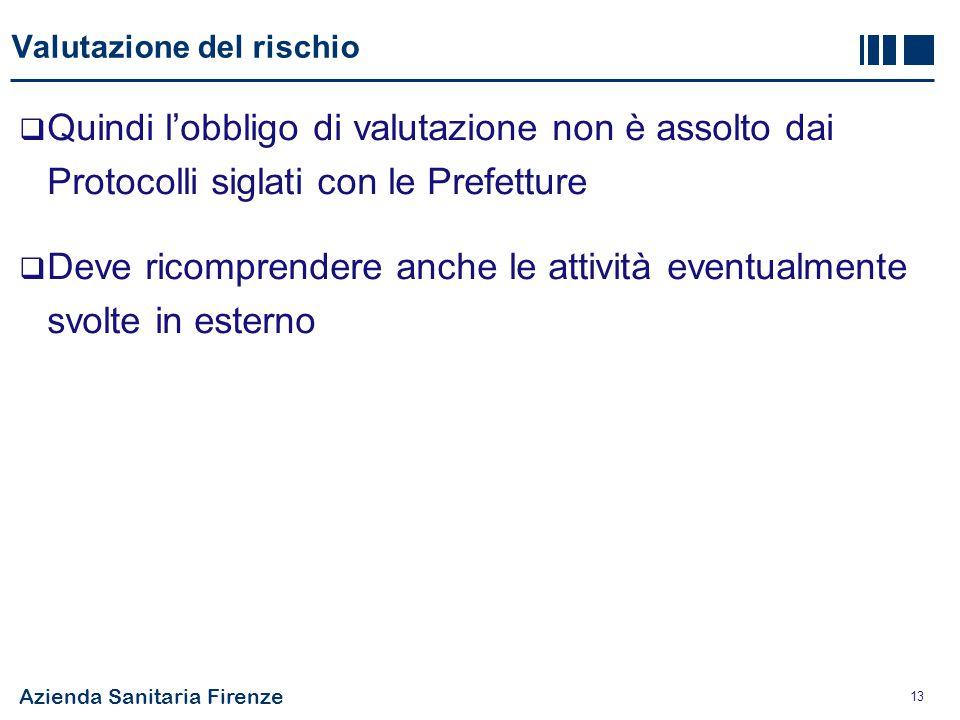 Azienda Sanitaria Firenze 13 Valutazione del rischio  Quindi l'obbligo di valutazione non è assolto dai Protocolli siglati con le Prefetture  Deve r