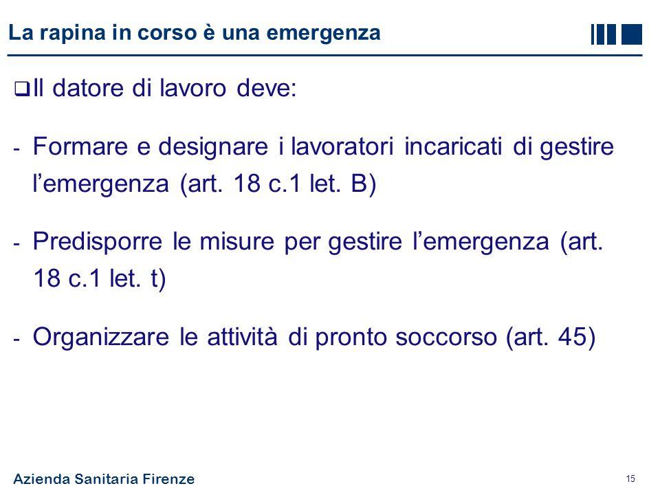 Azienda Sanitaria Firenze 15 La rapina in corso è una emergenza  Il datore di lavoro deve: - Formare e designare i lavoratori incaricati di gestire l