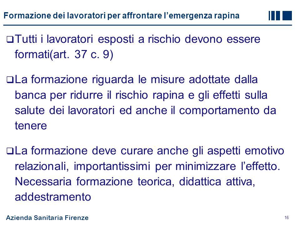 Azienda Sanitaria Firenze 16 Formazione dei lavoratori per affrontare l'emergenza rapina  Tutti i lavoratori esposti a rischio devono essere formati(