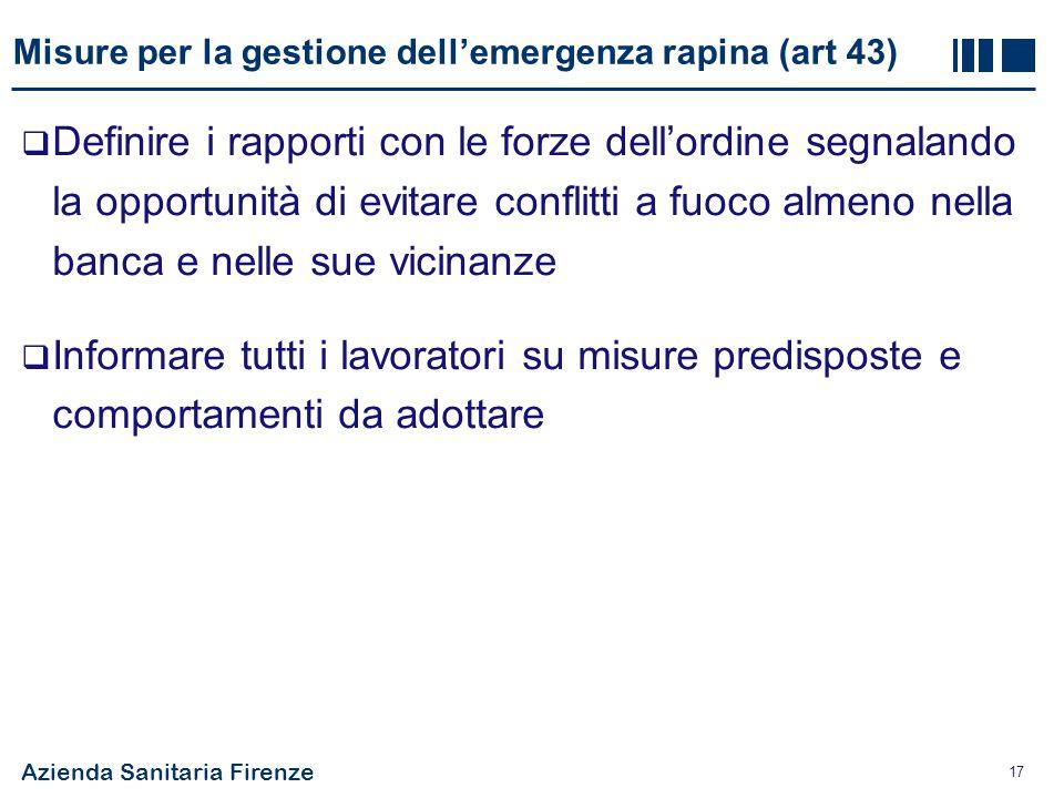 Azienda Sanitaria Firenze 17 Misure per la gestione dell'emergenza rapina (art 43)  Definire i rapporti con le forze dell'ordine segnalando la opport