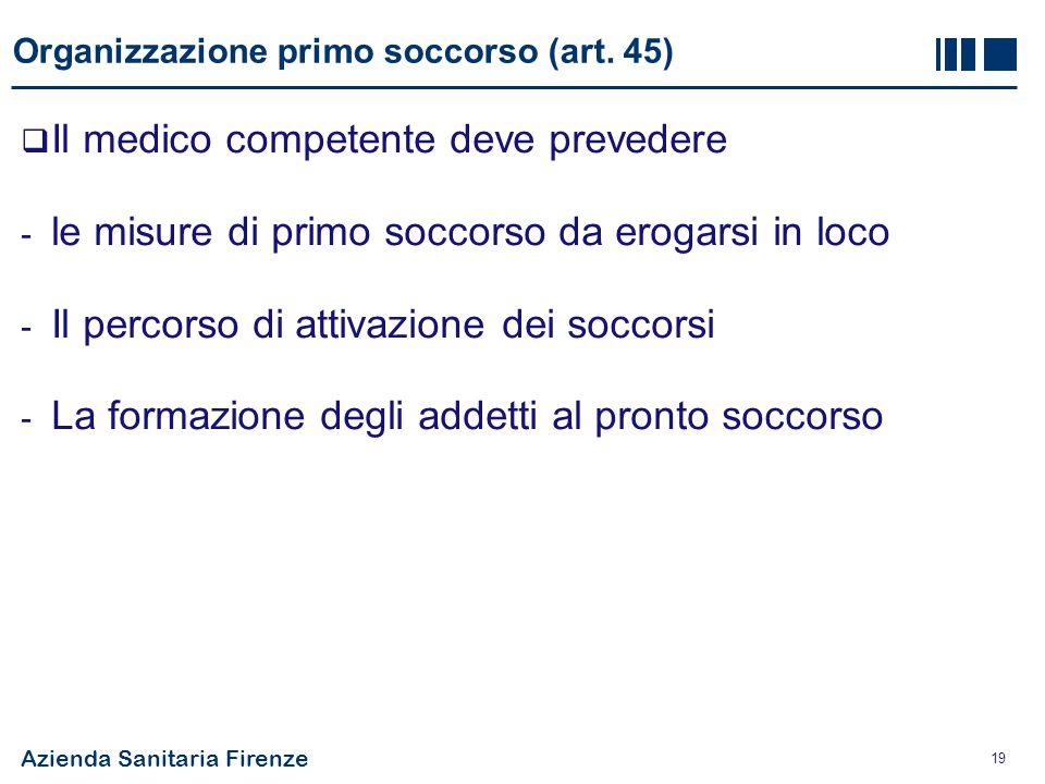 Azienda Sanitaria Firenze 19 Organizzazione primo soccorso (art. 45)  Il medico competente deve prevedere - le misure di primo soccorso da erogarsi i