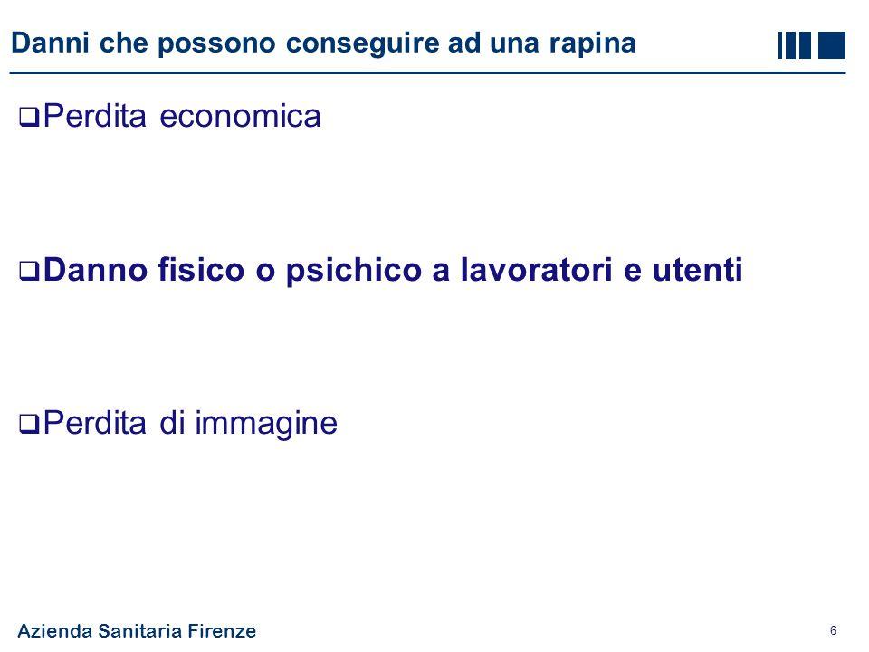 Azienda Sanitaria Firenze 6 Danni che possono conseguire ad una rapina  Perdita economica  Danno fisico o psichico a lavoratori e utenti  Perdita d