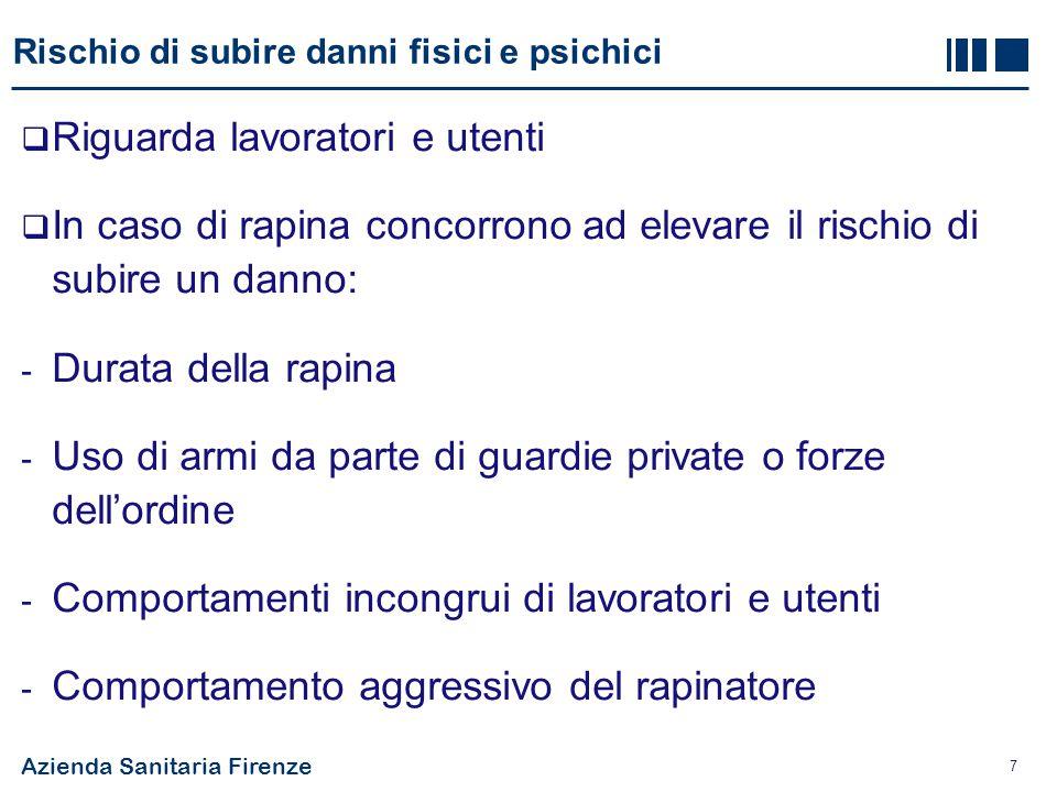 Azienda Sanitaria Firenze 7 Rischio di subire danni fisici e psichici  Riguarda lavoratori e utenti  In caso di rapina concorrono ad elevare il risc