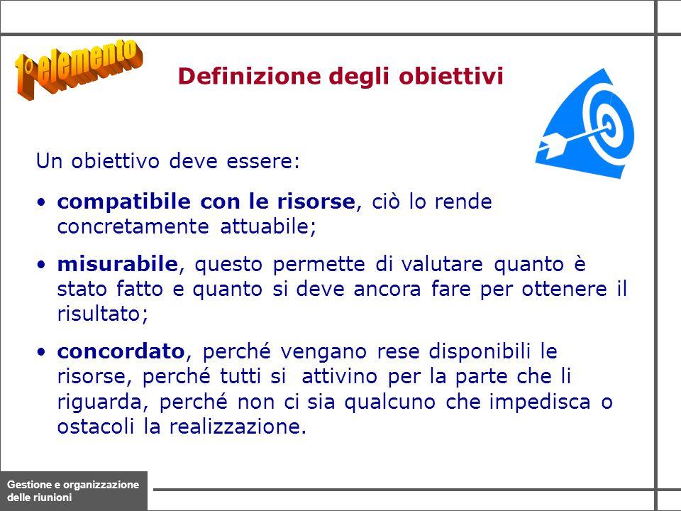 Gestione e organizzazione delle riunioni 9 Un obiettivo deve essere: compatibile con le risorse, ciò lo rende concretamente attuabile; misurabile, que