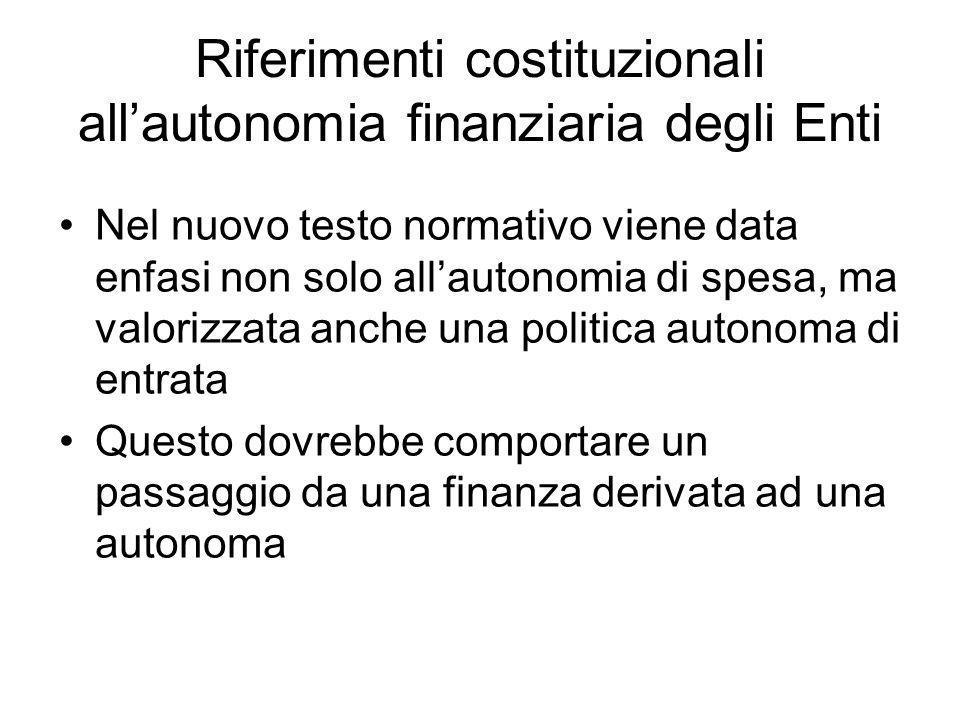 Riferimenti costituzionali all'autonomia finanziaria degli Enti Nel nuovo testo normativo viene data enfasi non solo all'autonomia di spesa, ma valorizzata anche una politica autonoma di entrata Questo dovrebbe comportare un passaggio da una finanza derivata ad una autonoma