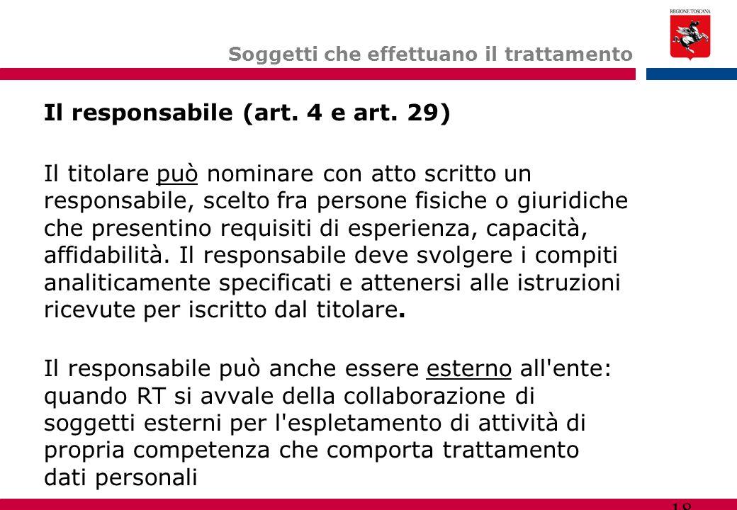 18 Soggetti che effettuano il trattamento Il responsabile (art. 4 e art. 29)  Il titolare può nominare con atto scritto un responsabile, scelto fra p