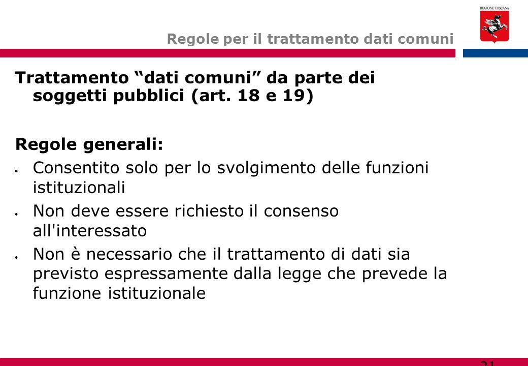 """21 Regole per il trattamento dati comuni Trattamento """"dati comuni"""" da parte dei soggetti pubblici (art. 18 e 19)  Regole generali:  Consentito solo"""