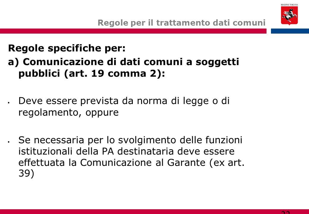 22 Regole per il trattamento dati comuni Regole specifiche per: a) Comunicazione di dati comuni a soggetti pubblici (art. 19 comma 2):  Deve essere p