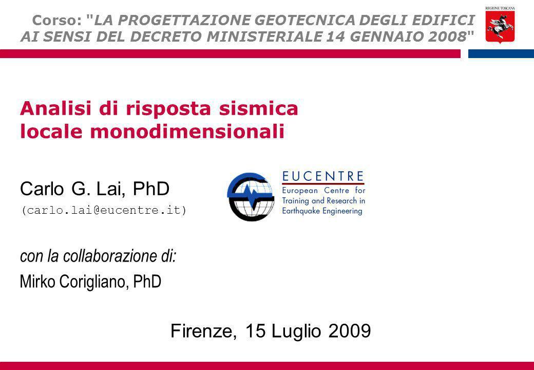 Analisi di risposta sismica locale monodimensionali Carlo G. Lai, PhD (carlo.lai@eucentre.it) Firenze, 15 Luglio 2009 Corso: