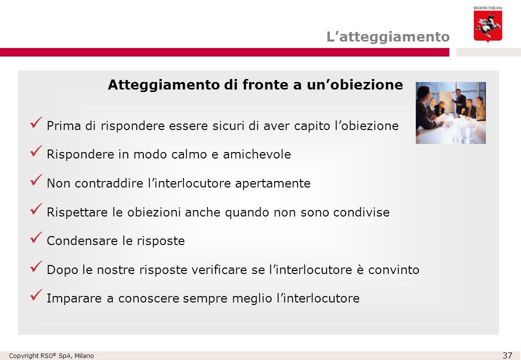 Copyright RSO ® SpA, Milano 37 L'atteggiamento Prima di rispondere essere sicuri di aver capito l'obiezione Rispondere in modo calmo e amichevole Non