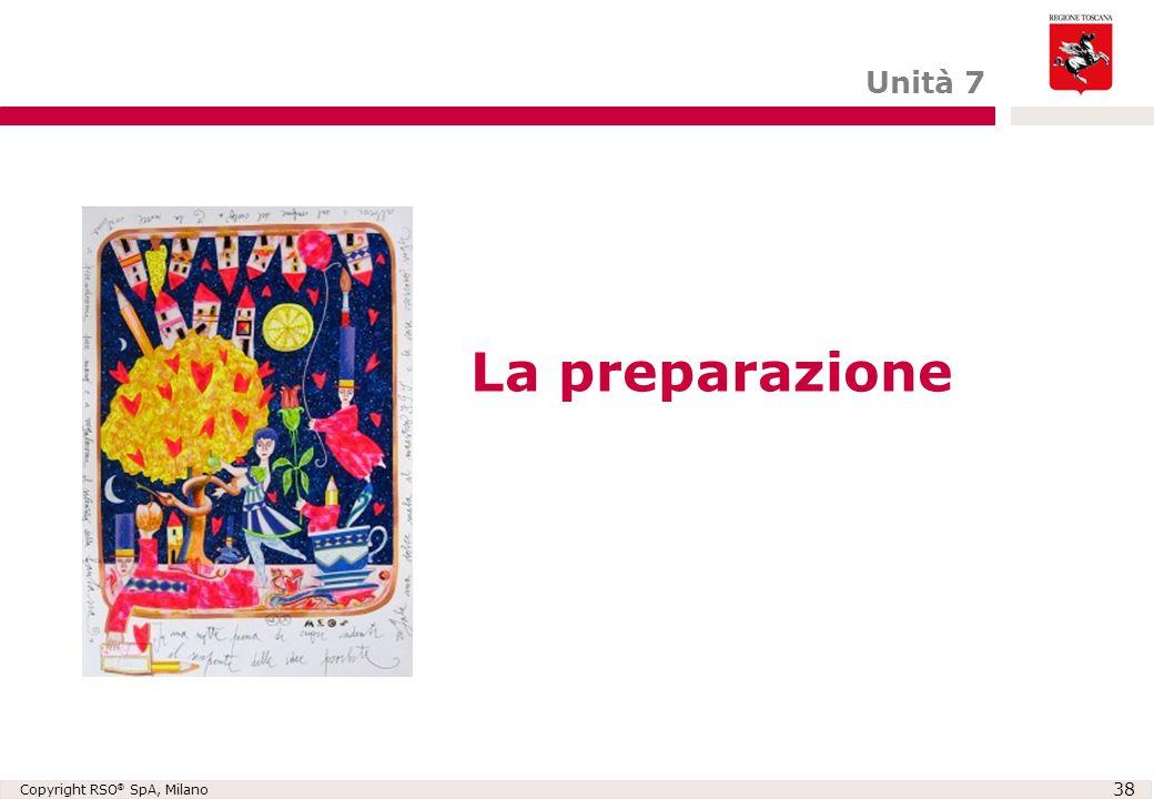 Copyright RSO ® SpA, Milano 38 La preparazione Unità 7
