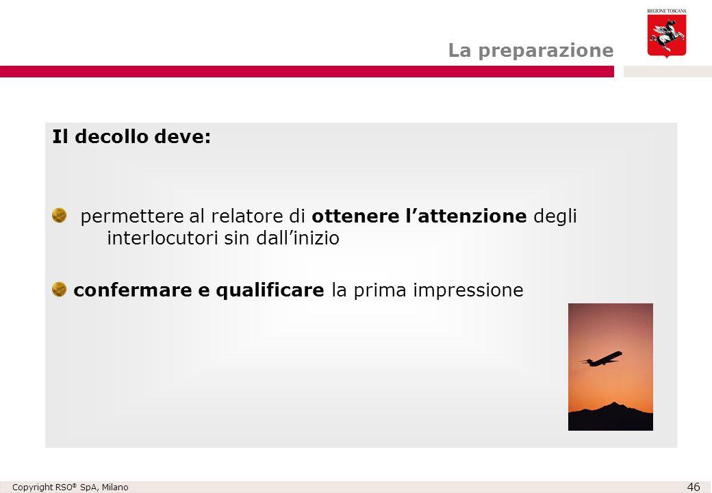 Copyright RSO ® SpA, Milano 46 Il decollo deve: permettere al relatore di ottenere l'attenzione degli interlocutori sin dall'inizio confermare e quali