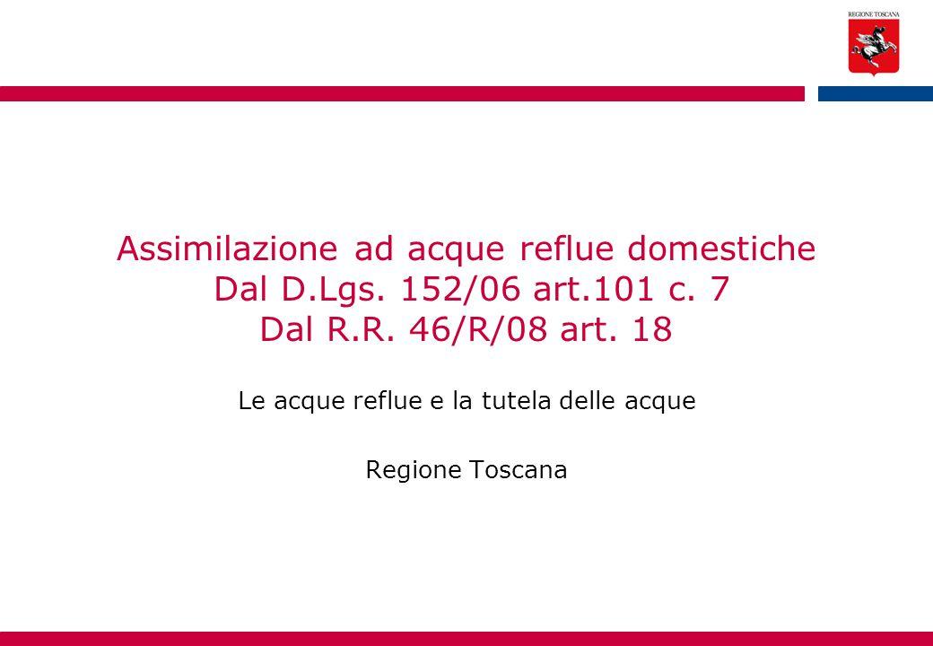 Assimilazione ad acque reflue domestiche Dal D.Lgs. 152/06 art.101 c. 7 Dal R.R. 46/R/08 art. 18 Le acque reflue e la tutela delle acque Regione Tosca