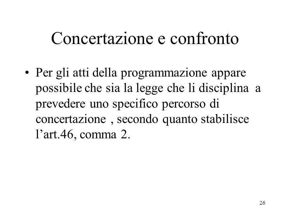 26 Concertazione e confronto Per gli atti della programmazione appare possibile che sia la legge che li disciplina a prevedere uno specifico percorso di concertazione, secondo quanto stabilisce l'art.46, comma 2.
