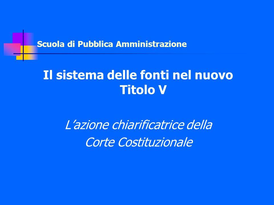 Scuola di Pubblica Amministrazione Il sistema delle fonti nel nuovo Titolo V L'azione chiarificatrice della Corte Costituzionale