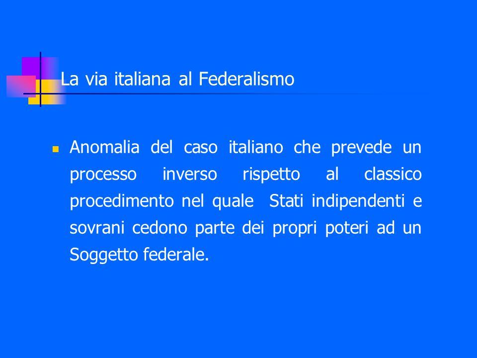 La via italiana al Federalismo Anomalia del caso italiano che prevede un processo inverso rispetto al classico procedimento nel quale Stati indipendenti e sovrani cedono parte dei propri poteri ad un Soggetto federale.