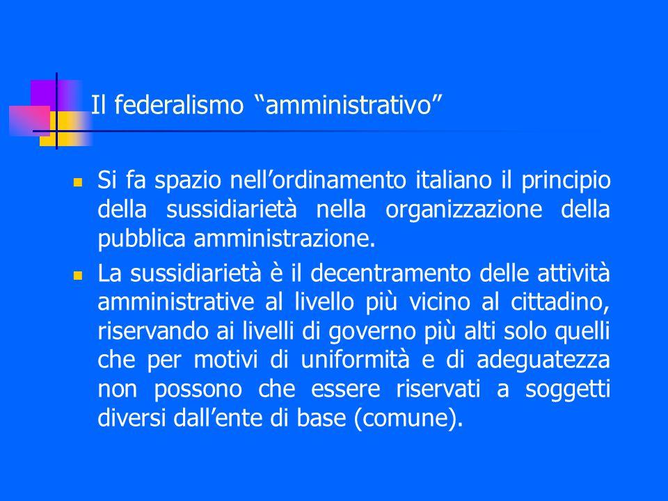 Il federalismo amministrativo Si fa spazio nell'ordinamento italiano il principio della sussidiarietà nella organizzazione della pubblica amministrazione.