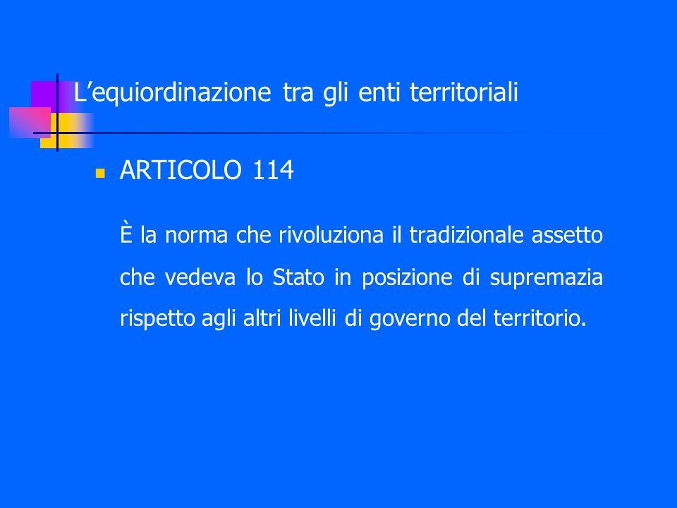 L'equiordinazione tra gli enti territoriali ARTICOLO 114 È la norma che rivoluziona il tradizionale assetto che vedeva lo Stato in posizione di supremazia rispetto agli altri livelli di governo del territorio.