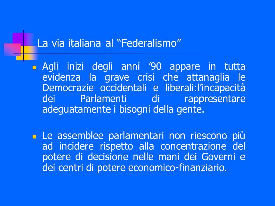 La via italiana al Federalismo Agli inizi degli anni '90 appare in tutta evidenza la grave crisi che attanaglia le Democrazie occidentali e liberali:l'incapacità dei Parlamenti di rappresentare adeguatamente i bisogni della gente.