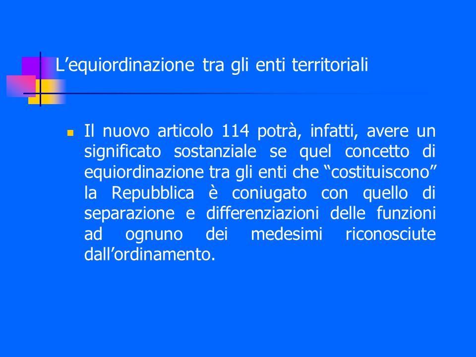 Il nuovo articolo 114 potrà, infatti, avere un significato sostanziale se quel concetto di equiordinazione tra gli enti che costituiscono la Repubblica è coniugato con quello di separazione e differenziazioni delle funzioni ad ognuno dei medesimi riconosciute dall'ordinamento.