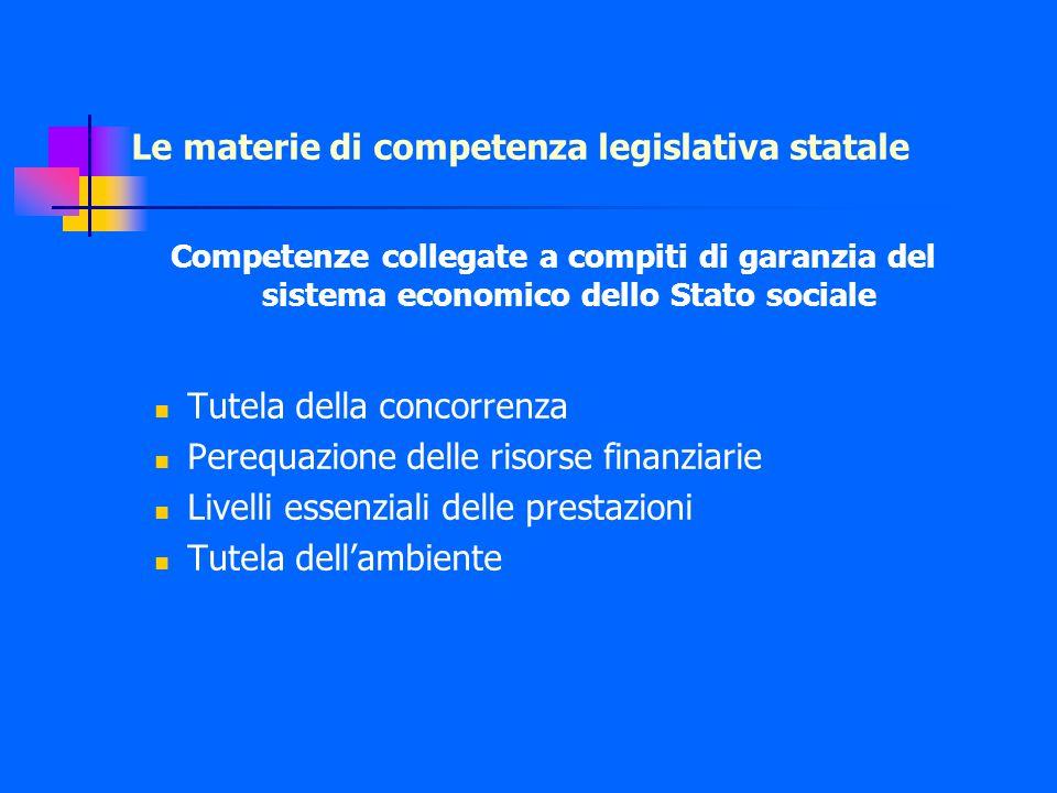 Le materie di competenza legislativa statale Competenze collegate a compiti di garanzia del sistema economico dello Stato sociale Tutela della concorrenza Perequazione delle risorse finanziarie Livelli essenziali delle prestazioni Tutela dell'ambiente