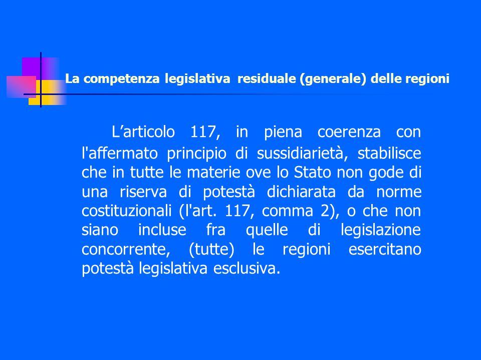 La competenza legislativa residuale (generale) delle regioni L'articolo 117, in piena coerenza con l affermato principio di sussidiarietà, stabilisce che in tutte le materie ove lo Stato non gode di una riserva di potestà dichiarata da norme costituzionali (l art.
